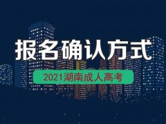 2021年湖南长沙成人高考报名现场确认工作将通过网上确认进行